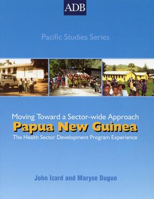 Papua New Guinea: The Health Sector Development Program Experience: Moving Toward a Sectorwide Approach John  Izard