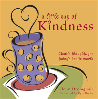 A Little Cup of Kindness: Gentle Thoughts for Todays Hectic World Glenn Dromgoole