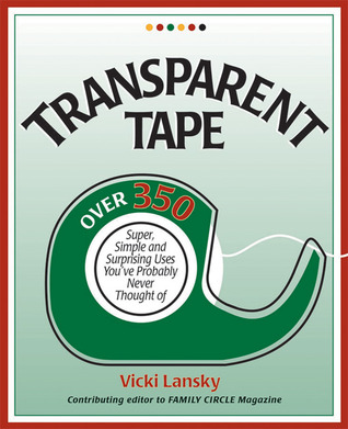 Transparent Tape: Over 350 Super, Simple, and Surprising Uses Youve Probably Never Thought Of Vicki Lansky