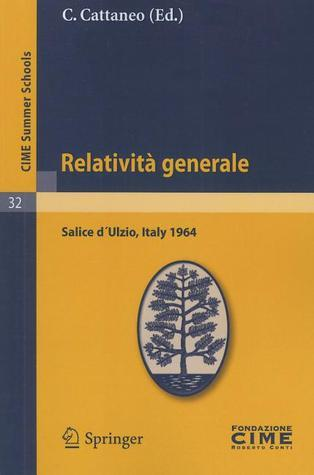 Relativita generale: Lectures given at a Summer School of the Centro Internazionale Matematico Estivo (C.I.M.E.) held in Salice diUlzio (Torino), Italy, July 16-25, 1964  by  C. Cattaneo