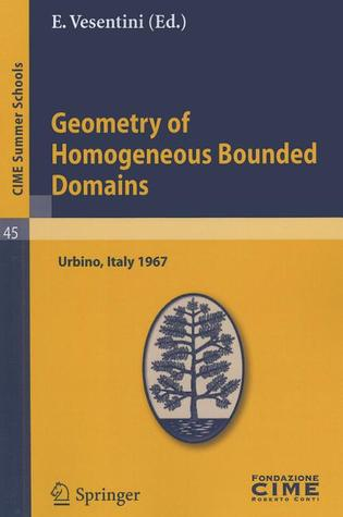 Geometry of Homogeneous Bounded Domains: Lectures given at the Centro Internazionale Matematico Estivo (C.I.M.E.) held in Urbino (Pesaro), Italy, July 5-13, 1967 (CIME Summer Schools) E. Vesentini