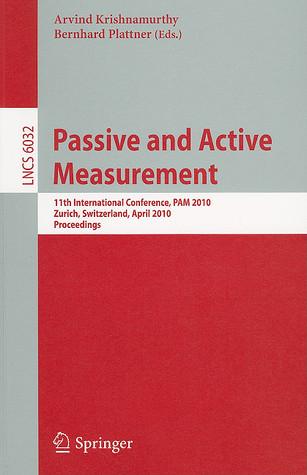 Passive and Active Measurement: 11th International Conference, PAM 2010, Zurich, Switzerland, April 7-9, 2010, Proceedings Arvind Krishnamurthy