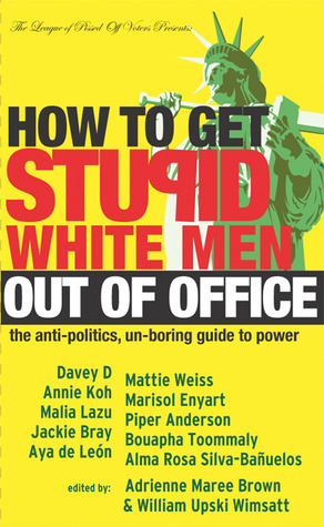How to Get Stupid White Men Out of Office: The Anti-Politics, Un-Boring Guide to Power  by  Adrienne Maree Brown