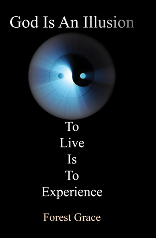God Is an Illusion: To Live Is to Experience  by  Forest Grace