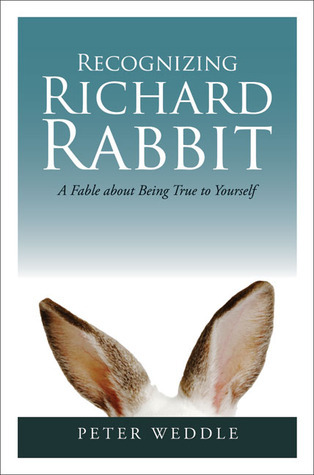 Recognizing Richard Rabbit: A Fable About Being True to Yourself Peter Weddle