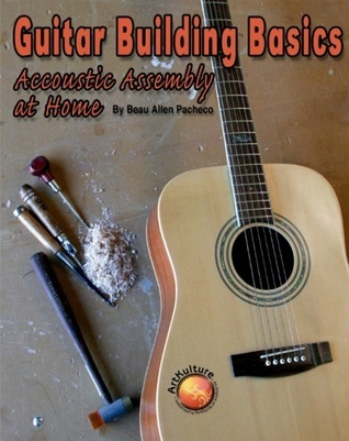 Guitar Building Basics: Acoustic Assembly at Home Beau A. Pacheco