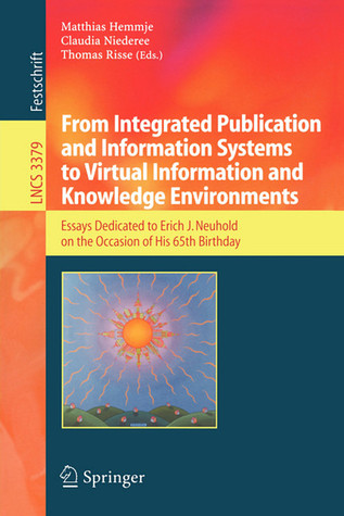 From Integrated Publication and Information Systems to Information and Knowledge Environments: Essays Dedicated to Erich J. Neuhold on the Occasion of His 65th Birthday  by  Matthias Hemmje