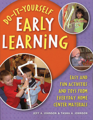 Do-It-Yourself Early Learning: Easy and Fun Activities and Toys from Everyday Home Center Materials Jeff A. Johnson