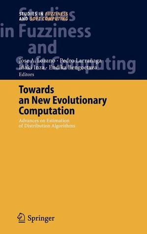Towards a New Evolutionary Computation: Advances on Estimation of Distribution Algorithms  by  José A. Lozano