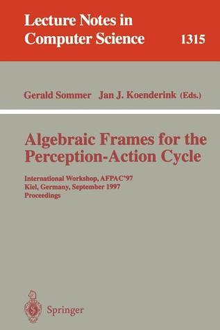 Algebraic Frames for the Perception-Action Cycle: International Workshop, Afpac97, Kiel, Germany, September 8-9, 1997, Proceedings Gerald Sommer