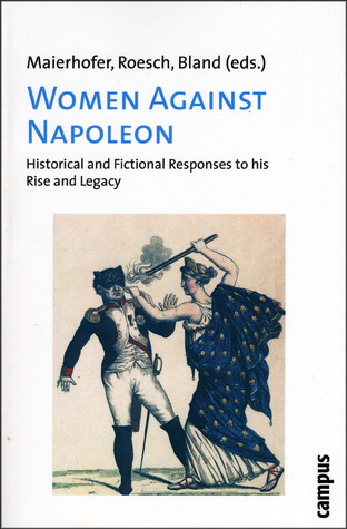 Women Against Napoleon: Historical and Fictional Responses to his Rise and Legacy  by  Waltraud Maierhofer
