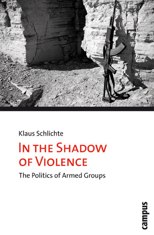 In the Shadow of Violence: The Politics of Armed Groups Klaus Schlichte
