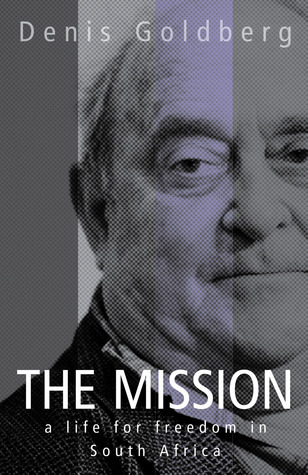 The Mission: A Life for Freedom in South Africa Denis Goldberg