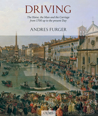 Driving: The Horse, the Man, and the Carriage from 1700 up to the Present Day  by  Andres Furger
