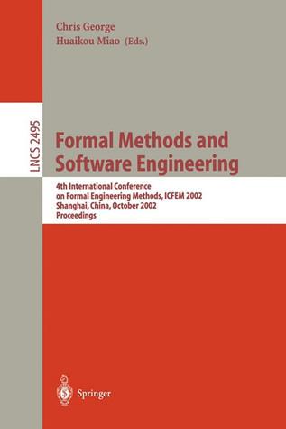 Formal Methods And Software Engineering: 4th International Conference On Formal Engineering Methods, Icfem 2002, Shanghai, China, October 21 25, 2002: Proceedings Chris George