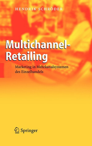 Multichannel Retailing: Marketing In Mehrkanalsystemen Des Einzelhandels  by  Hendrik Schröder