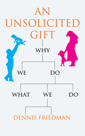 An Unsolicited Gift: Why We Do What We Do  by  Dennis Friedman