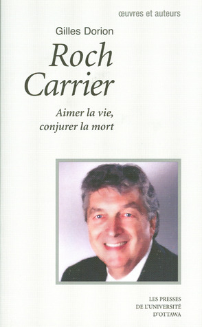 Roch Carrier: Aimer La Vie, Conjurer La Mort  by  Gilles Dorion