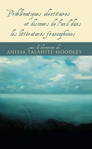 Problématiques Identitaires Et Discours De Lexil Dans Les Littératures Francophones  by  Anissa Talahite-Moodley