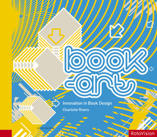 Book-Art: Innovation in Book Design  by  Charlotte Rivers