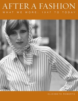 After a Fashion: What We Wore: 1947 to Today Elizabeth Roberts