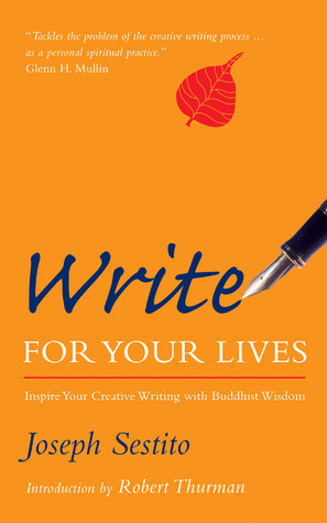 Write for Your Lives: Inspire Your Creative Writing with Buddhist Wisdom  by  Joseph Sestito