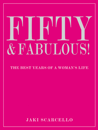 Fifty & Fabulous!: The Best Years of a Womans Life  by  Jaki Scarcello