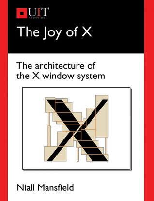 The Joy of X: The Architecture of the X Window System  by  Niall Mansfield