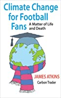 Climate Change for Football Fans: A Matter of Life and Death  by  James Atkins
