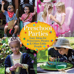 Preschool Parties: Easy Ideas for Princesses, Pirates & Other Little People  by  Colleen Mullaney