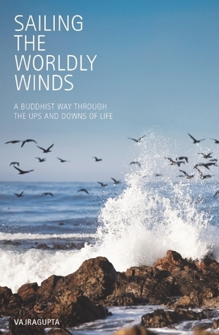 Sailing the Worldly Winds: A Buddhist Way Through the Ups and Downs of Life Vajragupta