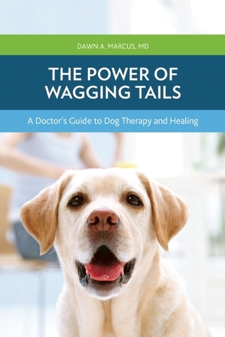 The Power of Wagging Tails: A Doctors Guide to Dog Therapy and Healing Dawn A. Marcus