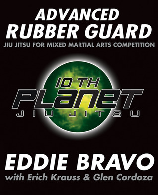Advanced Rubber Guard: Jiu Jitsu for Mixed Martial Arts Competition Eddie Bravo