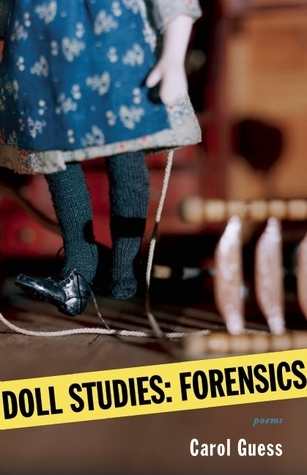 Doll Studies: Forensics  by  Carol Guess