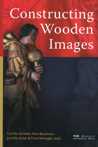 Constructing Wooden Images: Proceedings of the Symposium on the Organization of Labour and Working Practices of Late Gothic Carved Altarpieces in the Low Countries, Brussels  by  Carl Van De Velde