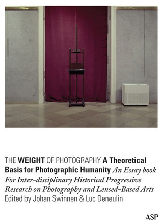 The Weight of Photography: A Theoretical Basis for Photographic Humanity: An Essay Book for Inter-disciplinary Historical Progressive Research on Photography and Lensed-Based Arts Johan  Swinnen