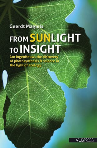 From Sunlight to Insight: Jan IngenHousz, the Discovery of Photosynthesis & Science in the Light of Ecology  by  Geerdt Magiels