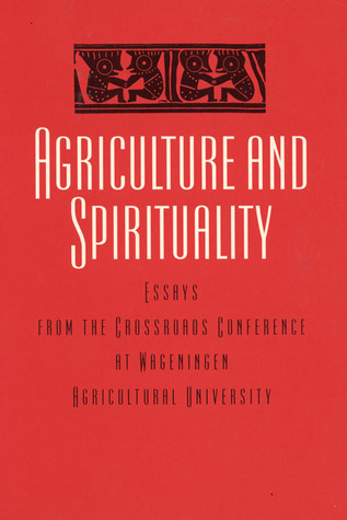 Agriculture and Spirituality: Inter(Agri)Cultural Dialogue: Essay from the Crossroads Conference at Wageningen Agricultural University International Books