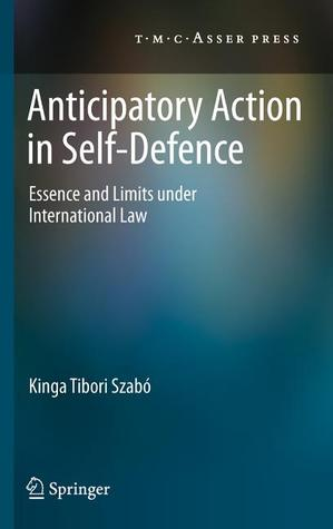 Anticipatory Action in Self-Defence: Essence and Limits Under International Law  by  Kinga Tibori Szabo