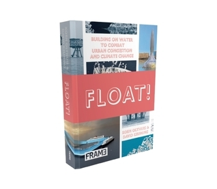 Float!: Building on Water to Combat Urban Congestion and Climate Change  by  Koen Olthuis