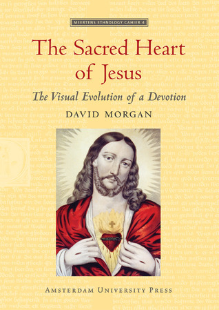 The Sacred Heart of Jesus: The Visual Evolution of a Devotion David Morgan