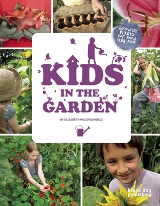 Kids in the Garden: Growing Plants for Food and Fun Elizabeth McCorquodale