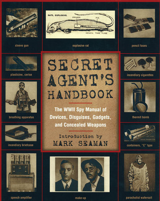 Secret Agents Handbook: The WWII Spy Manual of Devices, Disguises, Gadgets, and Concealed Weapons Mark Seaman
