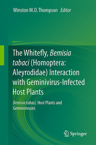 The Whitefly, Bemisia Tabaci (Homoptera: Aleyrodidae) Interaction With Geminivirus Infected Host Plants: Bemisia Tabaci, Host Plants And Geminiviruses Winston M.O. Thompson
