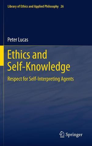 Ethics And Self Knowledge: Respect For Self Interpreting Agents  by  Peter Lucas
