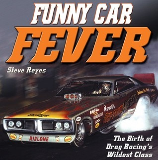 Funny Car Fever: The Birth of Drag Racings Wildest Class  by  Steve Reyes