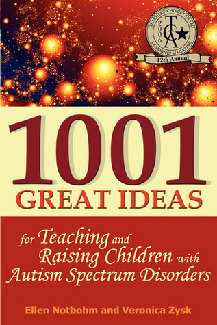 1001 Great Ideas for Teaching and Raising Children with Autism Spectrum Disorders: A Lifesaver for Parents and Professionals Who Interact Children with Autism and Aspergers Syndrome  by  Ellen Notbohm