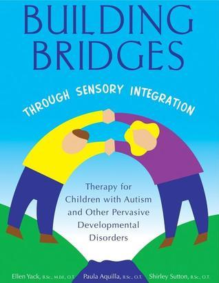 Building Bridges Through Sensory Integration: Therapy for Children with Autism and Other Pervasive Developmental Disorders Paula Aquilla