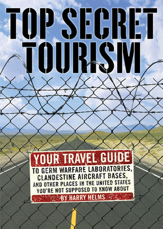 Top Secret Tourism: Your Travel Guide to Germ Warfare Laboratories, Clandestine Aircraft Bases and Other Places in the United States Youre Not Supposed to Know About Harry Helms