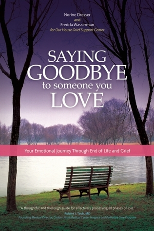 Saying Goodbye to Someone You Love: Your Emotional Journey Through End of Life and Grief  by  Norine Dresser